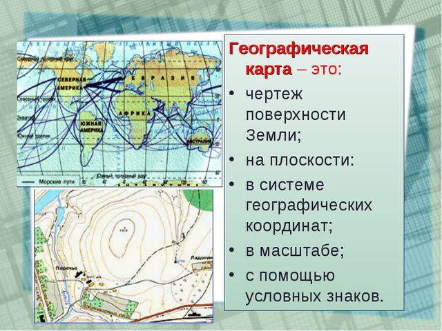 Географическая карта – это: чертеж поверхности Земли; на плоскости: в системе...