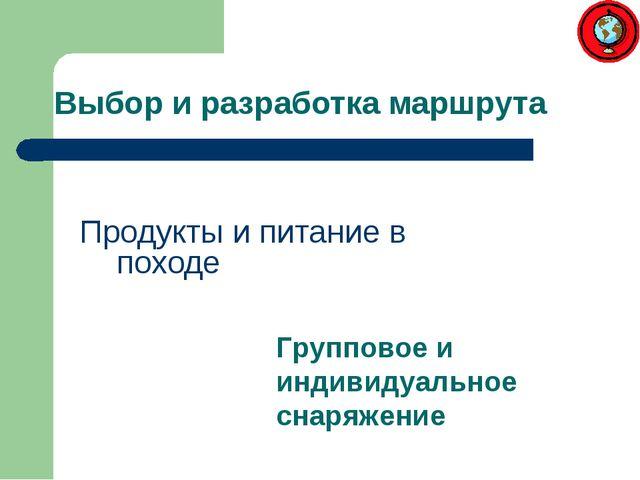 Выбор и разработка маршрута Продукты и питание в походе Групповое и индивидуа...