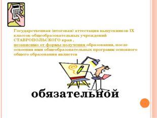 обязательной Государственная (итоговая) аттестация выпускников IX классов общ