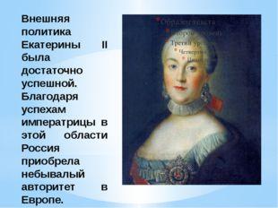 Внешняя политика Екатерины II была достаточно успешной. Благодаря успехам имп
