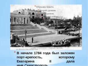 В начале 1784 года был заложен порт-крепость, которому Екатерина II дала имя