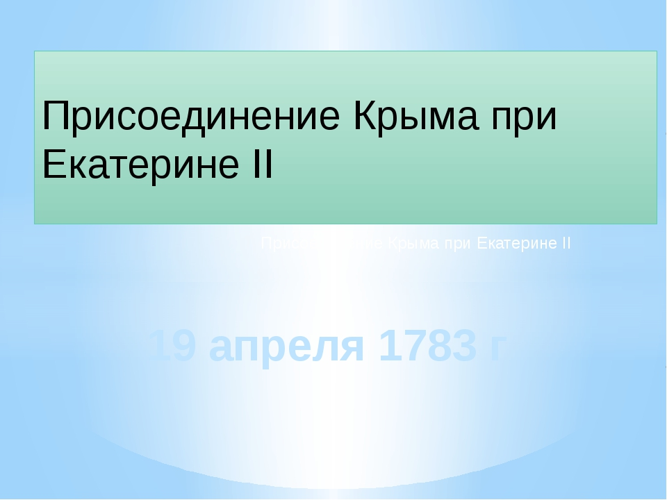 19апреля 1783г Присоединение Крыма при Екатерине II Присоединение Крыма при...