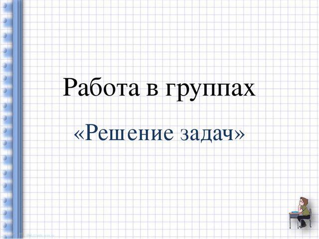 Работа в группах «Решение задач»