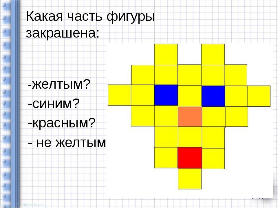 -желтым? -синим? -красным? - не желтым? Какая часть фигуры закрашена: