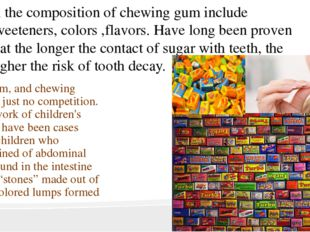 In the composition of chewing gum include sweeteners, colors ,flavors. Have l