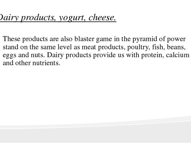 Dairy products, yogurt, cheese. These products are also blaster game in the p...
