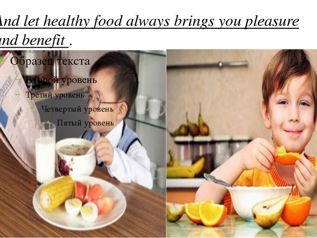 And let healthy food always brings you pleasure and benefit .