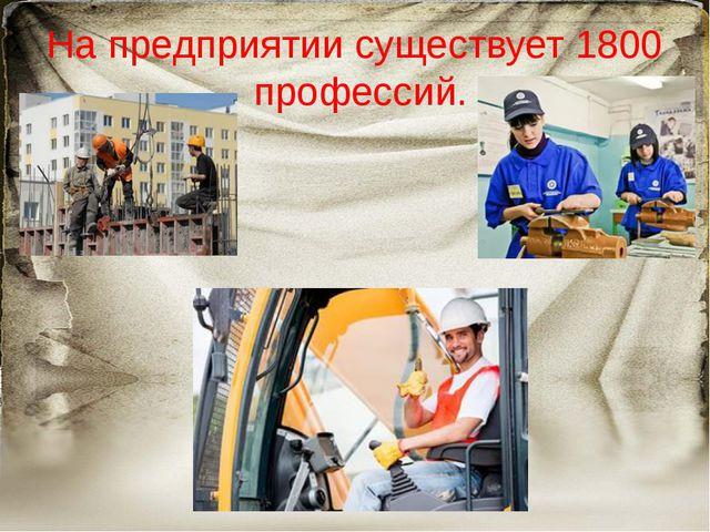 На предприятии существует 1800 профессий.