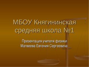 МБОУ Княгининская средняя школа №1 Презентация учителя физики Матвеева Евгени