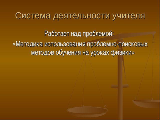 Система деятельности учителя Работает над проблемой: «Методика использования...