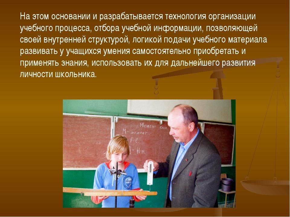 На этом основании и разрабатывается технология организации учебного процесса,...