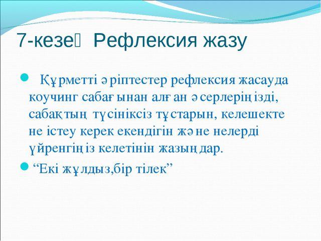 7-кезең Рефлексия жазу Құрметті әріптестер рефлексия жасауда коучинг сабағына...