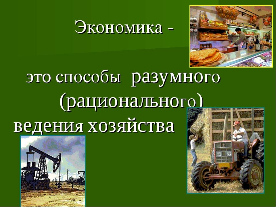 Экономика - это способы разумного (рационального) ведения хозяйства