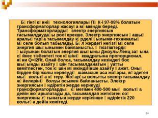 * Бүгiнгi күннiң технологиялары ПӘК-i 97-98% болатын трансформаторлар жасауға