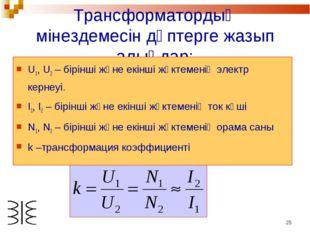 * Трансформатордың мінездемесін дәптерге жазып алыңдар: U1, U2 – бірінші және