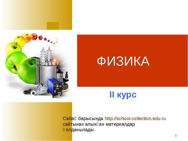 * ФИЗИКА ІІ курс Сабақ барысында http://school-collection.edu.ru сайтынан алы...
