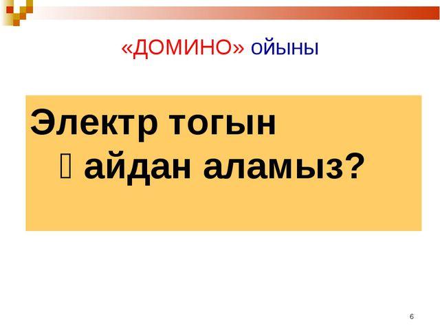 * «ДОМИНО» ойыны Электр тогын қайдан аламыз?