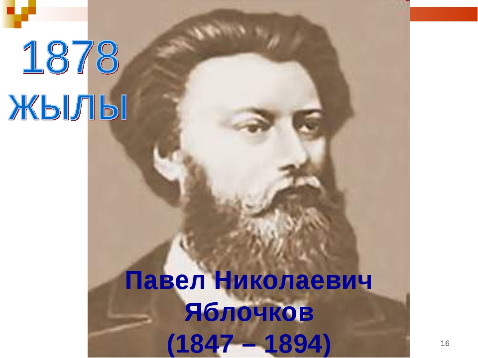 * Павел Николаевич Яблочков (1847 – 1894)