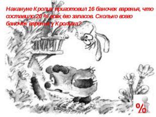 Накануне Кролик приготовил 16 баночек варенья, что составило 20 % всех его за