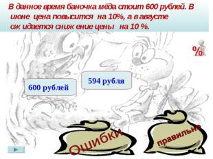 В данное время баночка мёда стоит 600 рублей. В июне цена повысится на 10%,