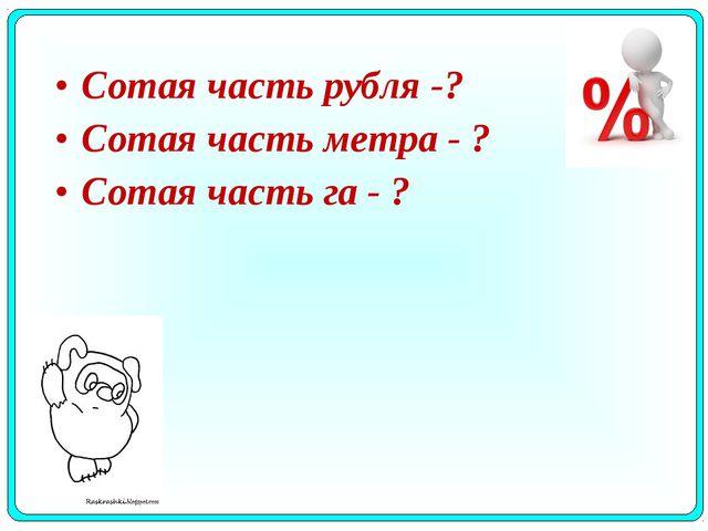 Сотая часть рубля -? Сотая часть метра - ? Сотая часть га - ?