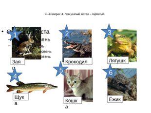 4 –й вопрос:4. Лев усатый, встал – горбатый. Заяц Крокодил Лягушка Щука Кошк
