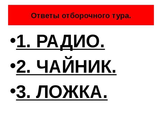 Ответы отборочного тура. 1. РАДИО. 2. ЧАЙНИК. 3. ЛОЖКА.