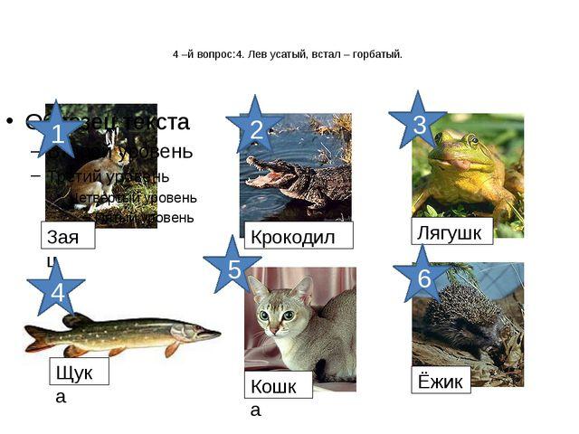 4 –й вопрос:4. Лев усатый, встал – горбатый. Заяц Крокодил Лягушка Щука Кошк...