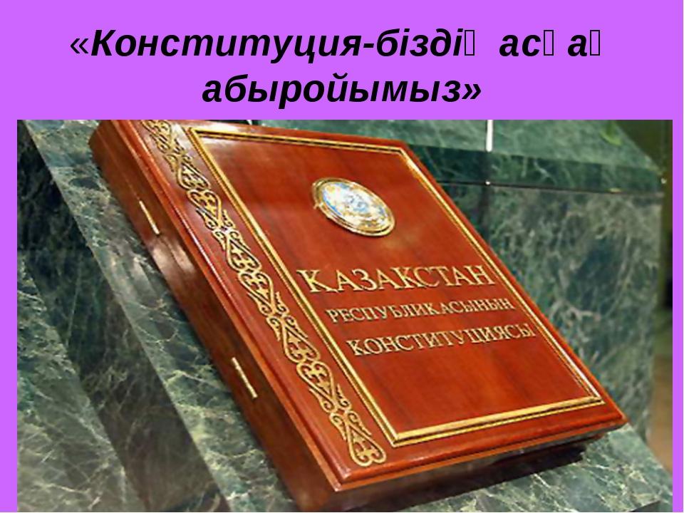 «Конституция-біздің асқақ абыройымыз»