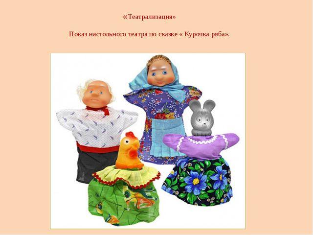 «Театрализация»  Показ настольного театра по сказке « Курочка ряба».