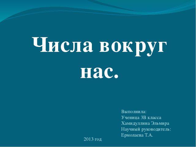 Числа вокруг нас. Выполнила: Ученица 3В класса Хамидуллина Эльмира Научный ру...