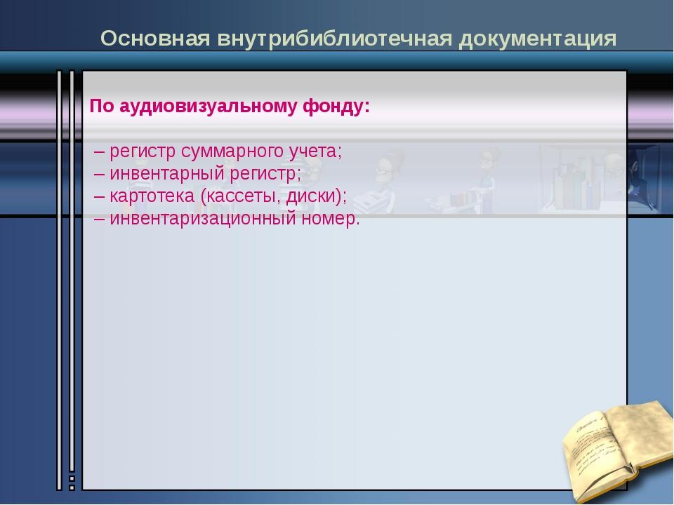 По аудиовизуальному фонду: – регистр суммарного учета; – инвентарный регистр...