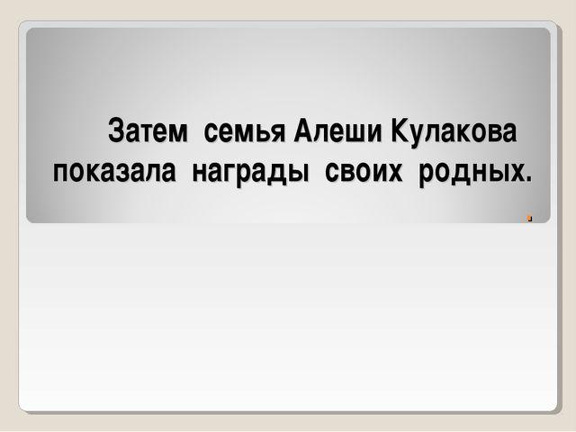 Затем семья Алеши Кулакова показала награды своих родных. .
