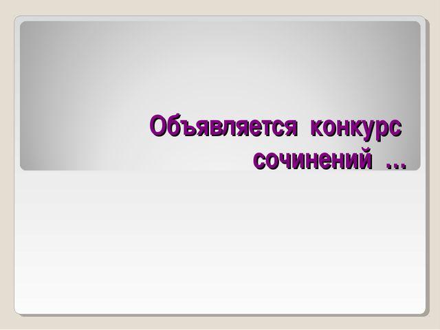 Объявляется конкурс сочинений …