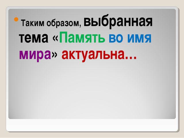 Таким образом, выбранная тема «Память во имя мира» актуальна…