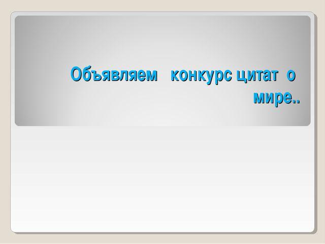 Объявляем конкурс цитат о мире..
