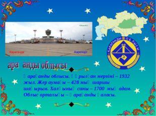 Қарағанды облысы. Құрылған мерзімі – 1932 жыл. Жер аумағы – 428 мың шаршы шақ