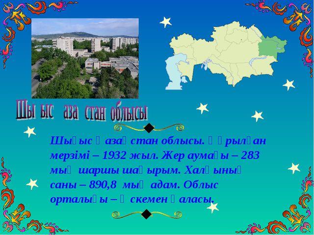 Шығыс Қазақстан облысы. Құрылған мерзімі – 1932 жыл. Жер аумағы – 283 мың шар...