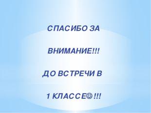 СПАСИБО ЗА ВНИМАНИЕ!!! ДО ВСТРЕЧИ В 1 КЛАССЕ!!!