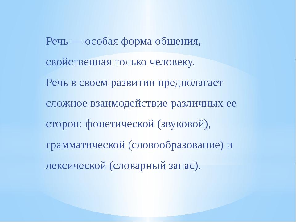 Речь — особая форма общения, свойственная только человеку. Речь в своем разви...