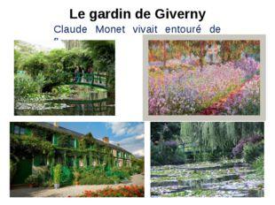 Le gardin de Giverny Claude Monet vivait entouré de fleurs.