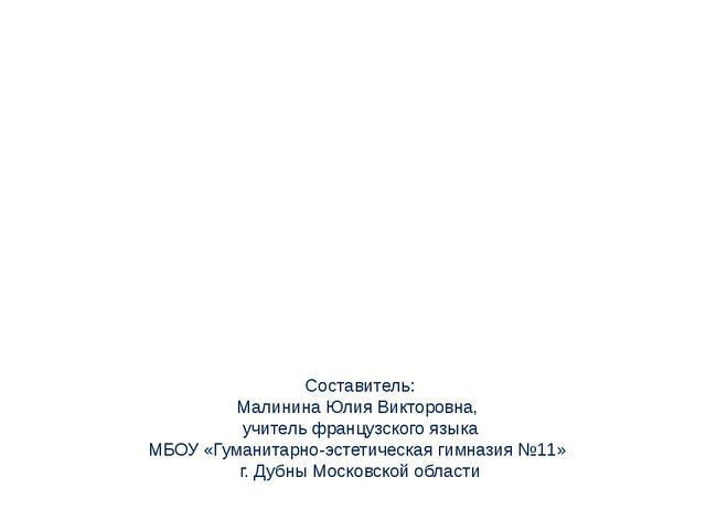 Составитель: Малинина Юлия Викторовна, учитель французского языка МБОУ «Гуман...