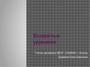 Возвратные уравнения Учитель математики МБОУ «ООШ№26» г.Энгельс Еремеева Елен