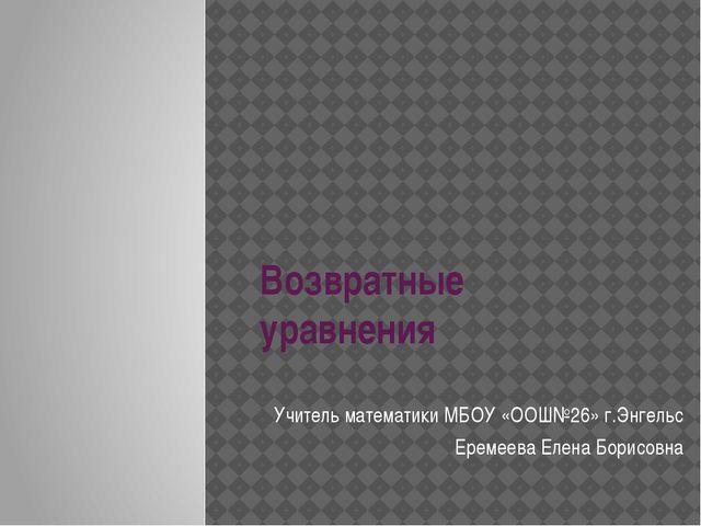 Возвратные уравнения Учитель математики МБОУ «ООШ№26» г.Энгельс Еремеева Елен...
