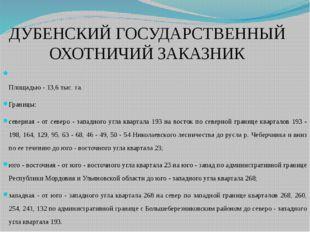 ДУБЕНСКИЙ ГОСУДАРСТВЕННЫЙ ОХОТНИЧИЙ ЗАКАЗНИК Площадью - 13,6 тыс. га. Границы