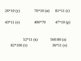 26*10 (у) 76*10 (и) 81*11 (г) 43*11 (о) 490*70 47*10 (р) 52*11 (к) 560:80 (а