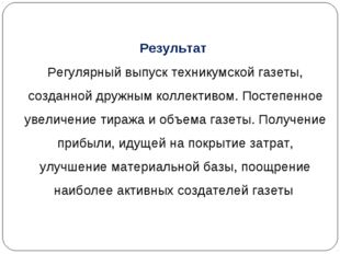 Результат Регулярный выпуск техникумской газеты, созданной дружным коллективо