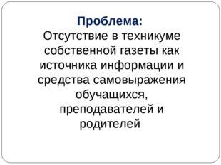 Проблема: Отсутствие в техникуме собственной газеты как источника информации