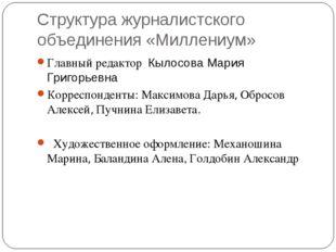 Структура журналистского объединения «Миллениум» Главный редактор Кылосова Ма