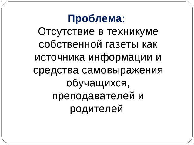 Проблема: Отсутствие в техникуме собственной газеты как источника информации...